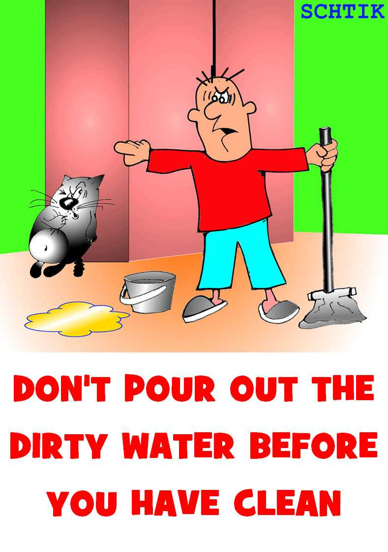 Don't pour out the dirty water before you have clean