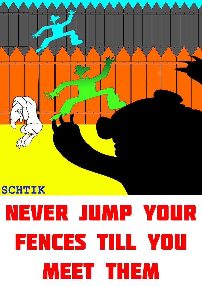 Never jump your fences till you meet them