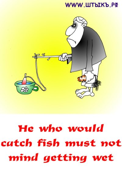 He who would catch fish must not mind getting wet